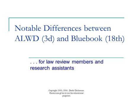 Copyright 2003, 2006. Darby Dickerson. Permission given to use for educational purposes. Notable Differences between ALWD (3d) and Bluebook (18th)... for.