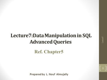 Lecture7:Data Manipulation in SQL Advanced Queries Prepared by L. Nouf Almujally Ref. Chapter5 Lecture7 1.
