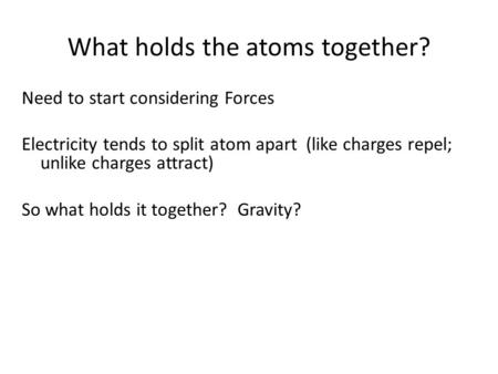 What holds the atoms together? Need to start considering Forces Electricity tends to split atom apart (like charges repel; unlike charges attract) So what.
