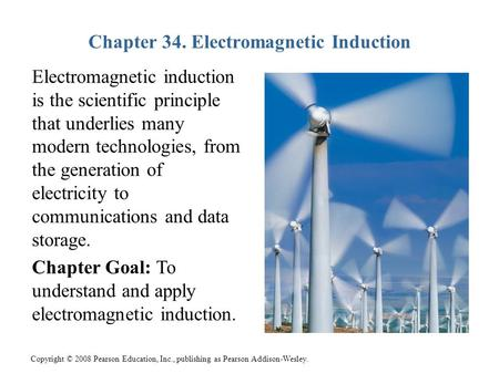 Copyright © 2008 Pearson Education, Inc., publishing as Pearson Addison-Wesley. Chapter 34. Electromagnetic Induction Electromagnetic induction is the.