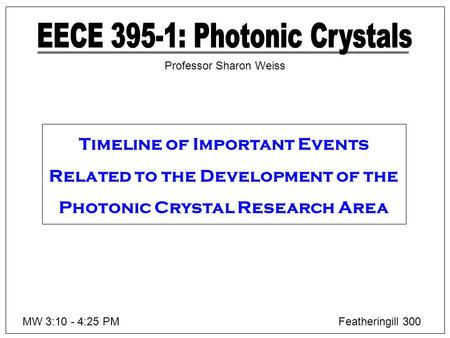 MW 3:10 - 4:25 PMFeatheringill 300 Professor Sharon Weiss Timeline of Important Events Related to the Development of the Photonic Crystal Research Area.