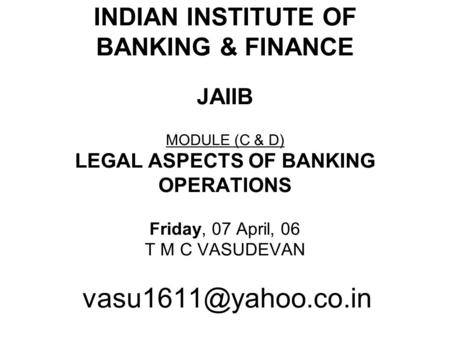 INDIAN INSTITUTE OF BANKING & FINANCE JAIIB MODULE (C & D) LEGAL ASPECTS OF BANKING OPERATIONS Friday, 07 April, 06 T M C VASUDEVAN