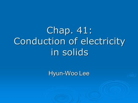 Chap. 41: Conduction of electricity in solids Hyun-Woo Lee.
