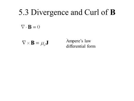 5.3 Divergence and Curl of B Ampere's law differential form.