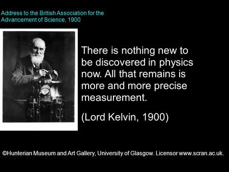 There is nothing new to be discovered in physics now. All that remains is more and more precise measurement. (Lord Kelvin, 1900) Address to the British.