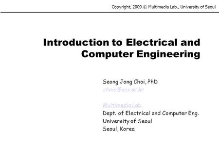 Copyright, 2009 © Multimedia Lab., University of Seoul Introduction to Electrical and Computer Engineering Seong Jong Choi, PhD Multimedia.