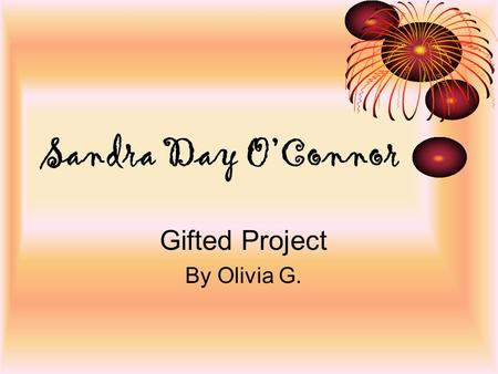 Sandra Day O'Connor Gifted Project By Olivia G. Facts About Her Life She was born on March 26 th 1930 in El Paso, Texas She is still alive today! Born.