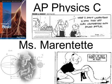 AP Physics C Ms. Marentette. Topics for AP Physics C Exams 18% Kinematics 20% Newton's Laws 14% Work/Energy/Power 12% Momentum 18 % Circular 18% Oscillations.