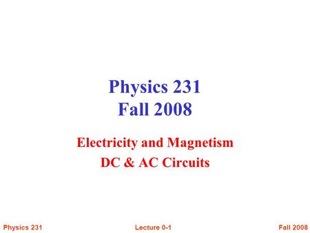 Fall 2008Lecture 0-1Physics 231 Physics 231 Fall 2008 Electricity and Magnetism DC & AC Circuits.