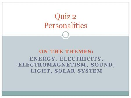 ON THE THEMES: ENERGY, ELECTRICITY, ELECTROMAGNETISM, SOUND, LIGHT, SOLAR SYSTEM Quiz 2 Personalities.