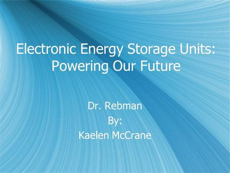 Electronic Energy Storage Units: Powering Our Future Dr. Rebman By: Kaelen McCrane Dr. Rebman By: Kaelen McCrane.