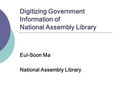 Digitizing Government Information of National Assembly Library Eul-Soon Ma National Assembly Library.