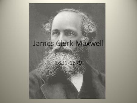 James Clerk Maxwell 1831-1879. Early Life1831-1847 Maxwell was always recognized as a smart one Always curious Taught by mother and tutor before school.
