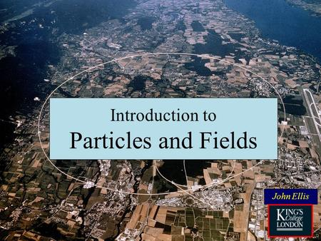 Introduction to Particles and Fields John Ellis. The aim of fundamental physics: What is the Universe made of? Where do we come from? What are we? Where.