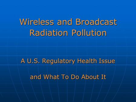 Wireless and Broadcast Radiation Pollution A U.S. Regulatory Health Issue and What To Do About It.