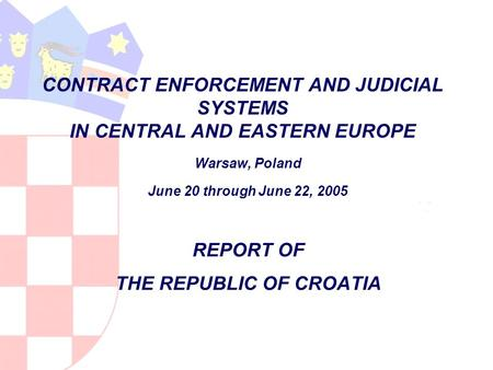 CONTRACT ENFORCEMENT AND JUDICIAL SYSTEMS IN CENTRAL AND EASTERN EUROPE Warsaw, Poland June 20 through June 22, 2005 REPORT OF THE REPUBLIC OF CROATIA.