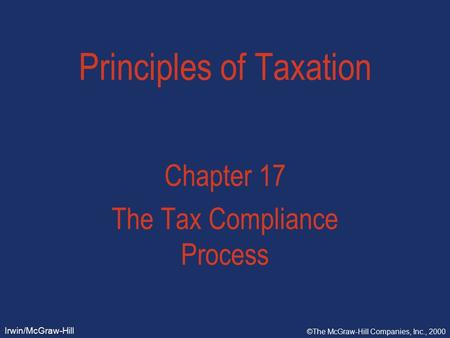 Irwin/McGraw-Hill ©The McGraw-Hill Companies, Inc., 2000 Principles of Taxation Chapter 17 The Tax Compliance Process.