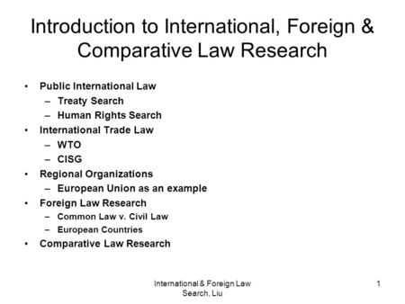 International & Foreign Law Search, Liu 1 Introduction to International, Foreign & Comparative Law Research Public International Law –Treaty Search –Human.