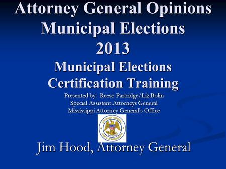 Attorney General Opinions Municipal Elections 2013 Municipal Elections Certification Training Presented by: Reese Partridge/Liz Bolin Special Assistant.