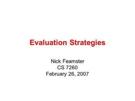 Evaluation Strategies Nick Feamster CS 7260 February 26, 2007.