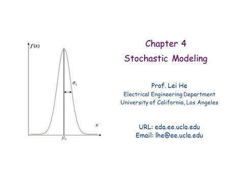 Chapter 4 Stochastic Modeling Prof. Lei He Electrical Engineering Department University of California, Los Angeles URL: eda.ee.ucla.edu
