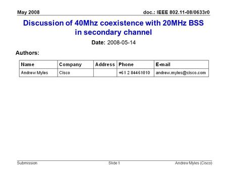 Doc.: IEEE 802.11-08/0633r0 Submission May 2008 Andrew Myles (Cisco)Slide 1 Discussion of 40Mhz coexistence with 20MHz BSS in secondary channel Date: 2008-05-14.