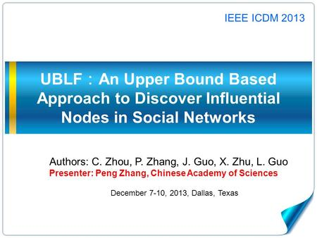UBLF : An Upper Bound Based Approach to Discover Influential Nodes in Social Networks Authors: C. Zhou, P. Zhang, J. Guo, X. Zhu, L. Guo Presenter: Peng.