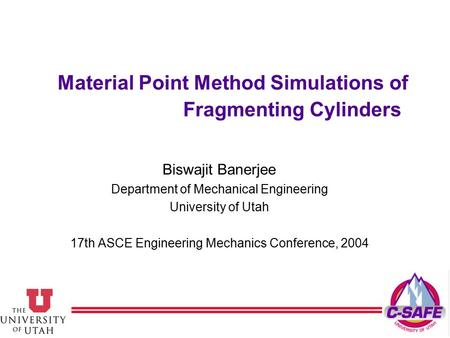 Material Point Method Simulations of Fragmenting Cylinders Biswajit Banerjee Department of Mechanical Engineering University of Utah 17th ASCE Engineering.