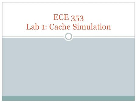 ECE 353 Lab 1: Cache Simulation. Purpose Introduce C programming by means of a simple example Reinforce your knowledge of set associative caches.