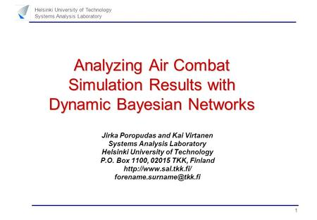 1 Helsinki University of Technology Systems Analysis Laboratory Analyzing Air Combat Simulation Results with Dynamic Bayesian Networks Jirka Poropudas.