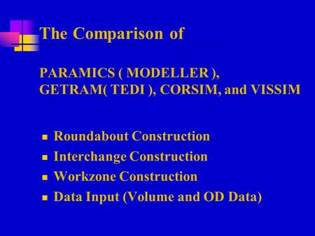 The Comparison of PARAMICS ( MODELLER ), GETRAM( TEDI ), CORSIM, and VISSIM Roundabout Construction Interchange Construction Workzone Construction Data.