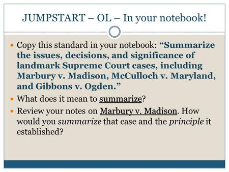 "JUMPSTART – OL – In your notebook! Copy this standard in your notebook: ""Summarize the issues, decisions, and significance of landmark Supreme Court cases,"