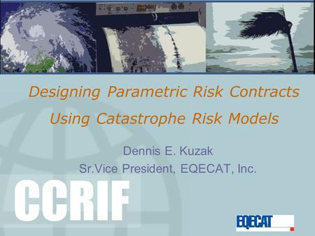 Designing Parametric Risk Contracts Using Catastrophe Risk Models Dennis E. Kuzak Sr.Vice President, EQECAT, Inc.