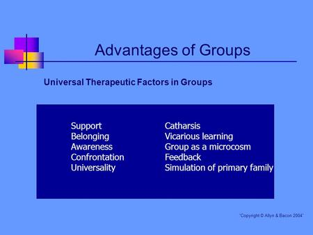 "Advantages of Groups Universal Therapeutic Factors in Groups ""Copyright © Allyn & Bacon 2004"" SupportCatharsis BelongingVicarious learning AwarenessGroup."