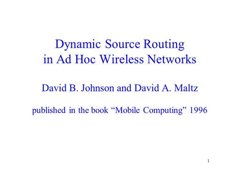 "1 Dynamic Source Routing in Ad Hoc Wireless Networks David B. Johnson and David A. Maltz published in the book ""Mobile Computing"" 1996."