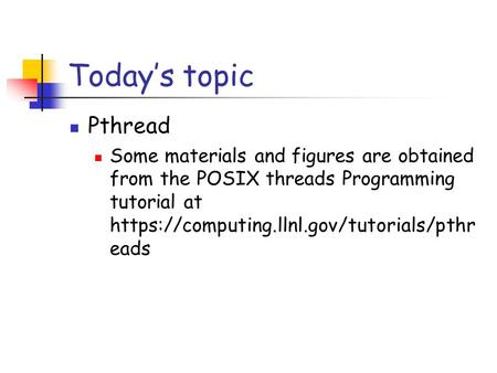 Today's topic Pthread Some materials and figures are obtained from the POSIX threads Programming tutorial at https://computing.llnl.gov/tutorials/pthreads.