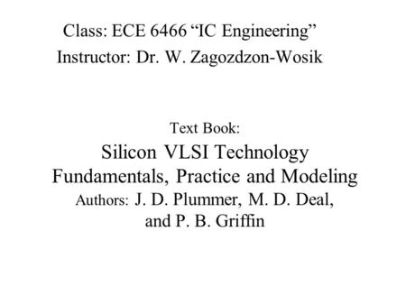 "Text Book: Silicon VLSI Technology Fundamentals, Practice and Modeling Authors: J. D. Plummer, M. D. Deal, and P. B. Griffin Class: ECE 6466 ""IC Engineering"""
