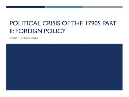 POLITICAL CRISIS OF THE 1790S PART II: FOREIGN POLICY APUSH – SPICONARDI.