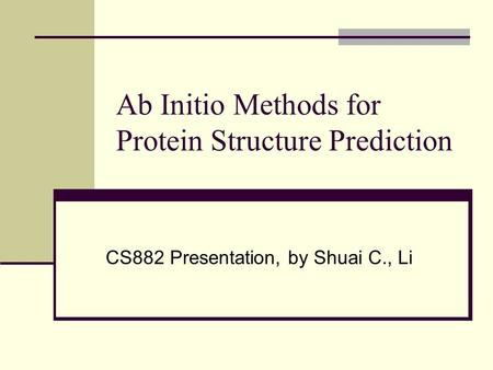 Ab Initio Methods for Protein Structure Prediction CS882 Presentation, by Shuai C., Li.