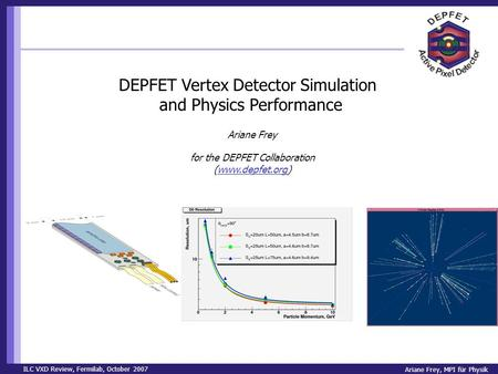 ILC VXD Review, Fermilab, October 2007 Ariane Frey, MPI für Physik DEPFET Vertex Detector Simulation and Physics Performance Ariane Frey for the DEPFET.