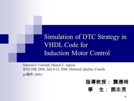 1 Simulation of DTC Strategy in VHDL Code for Induction Motor Control IEEE ISIE 2006, July 9-12, 2006, Montreal, Quebec, Canada 指導教授: 龔應時 學 生: 顏志男 Marcelo.