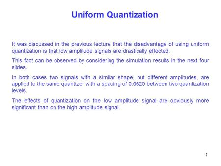 Uniform Quantization It was discussed in the previous lecture that the disadvantage of using uniform quantization is that low amplitude signals are drastically.