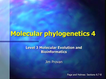 Molecular phylogenetics 4 Level 3 Molecular Evolution and Bioinformatics Jim Provan Page and Holmes: Sections 6.7-8.