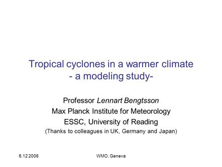 6.12 2006WMO, Geneva Tropical cyclones in a warmer climate - a modeling study- Professor Lennart Bengtsson Max Planck Institute for Meteorology ESSC, University.