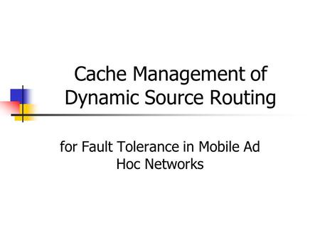 Cache Management of Dynamic Source Routing for Fault Tolerance in Mobile Ad Hoc Networks.
