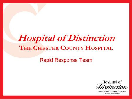 Hospital of Distinction T HE C HESTER C OUNTY H OSPITAL Rapid Response Team.
