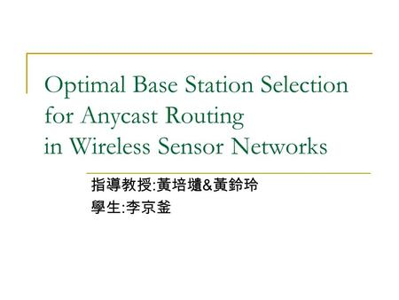 Optimal Base Station Selection for Anycast Routing in Wireless Sensor Networks 指導教授 : 黃培壝 & 黃鈴玲 學生 : 李京釜.