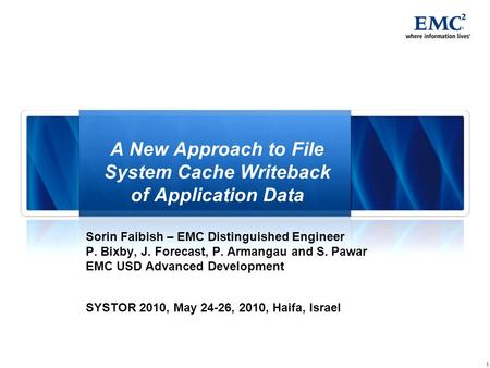 1 A New Approach to File System Cache Writeback of Application Data Sorin Faibish – EMC Distinguished Engineer P. Bixby, J. Forecast, P. Armangau and S.