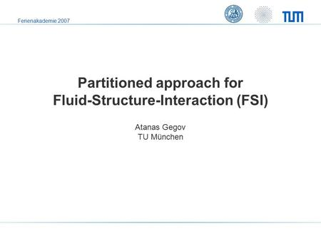 Ferienakademie 2007 Partitioned approach for Fluid-Structure-Interaction (FSI) Atanas Gegov TU München.