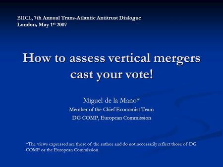 How to assess vertical mergers cast your vote! Miguel de la Mano* Member of the Chief Economist Team DG COMP, European Commission *The views expressed.